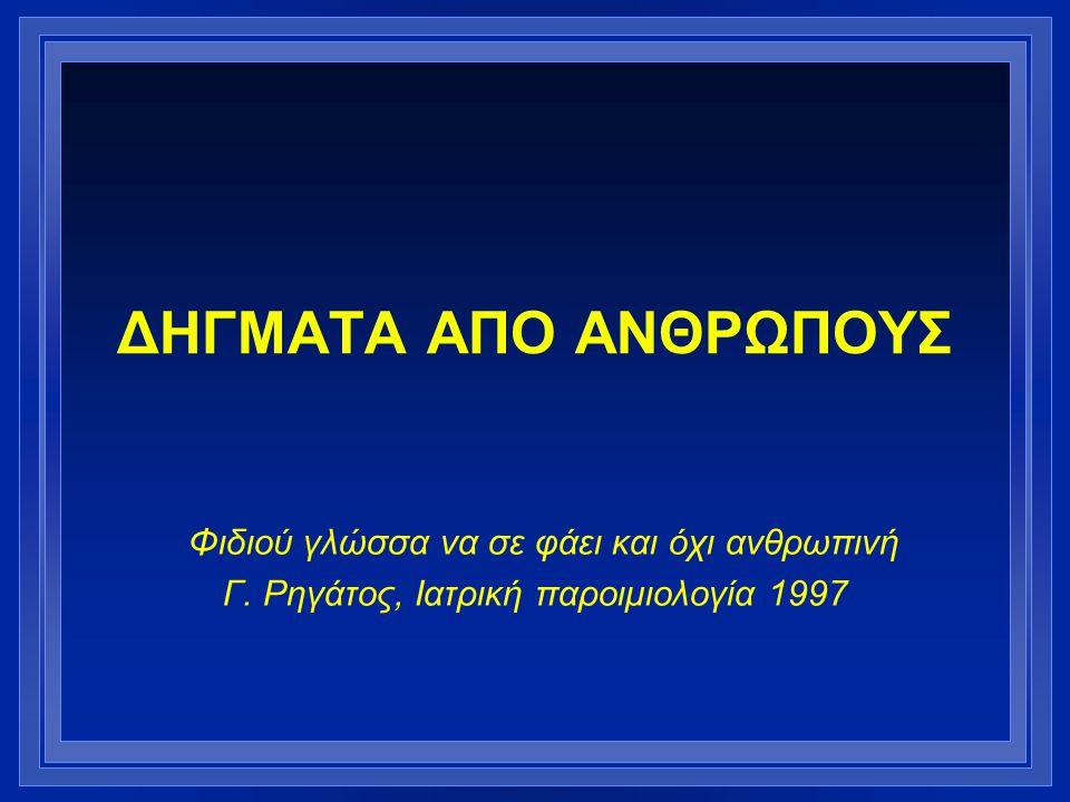 ΔΗΓΜΑΤΑ ΑΠΟ ΑΝΘΡΩΠΟΥΣ Φιδιού γλώσσα να σε φάει και όχι ανθρωπινή Γ. Ρηγάτος, Ιατρική παροιμιολογία 1997