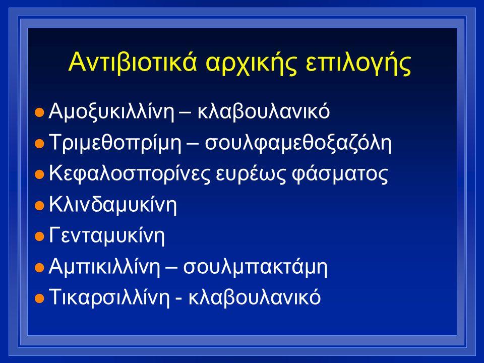 Αντιβιοτικά αρχικής επιλογής l Αμοξυκιλλίνη – κλαβουλανικό l Τριμεθοπρίμη – σουλφαμεθοξαζόλη l Κεφαλοσπορίνες ευρέως φάσματος l Κλινδαμυκίνη l Γενταμυ