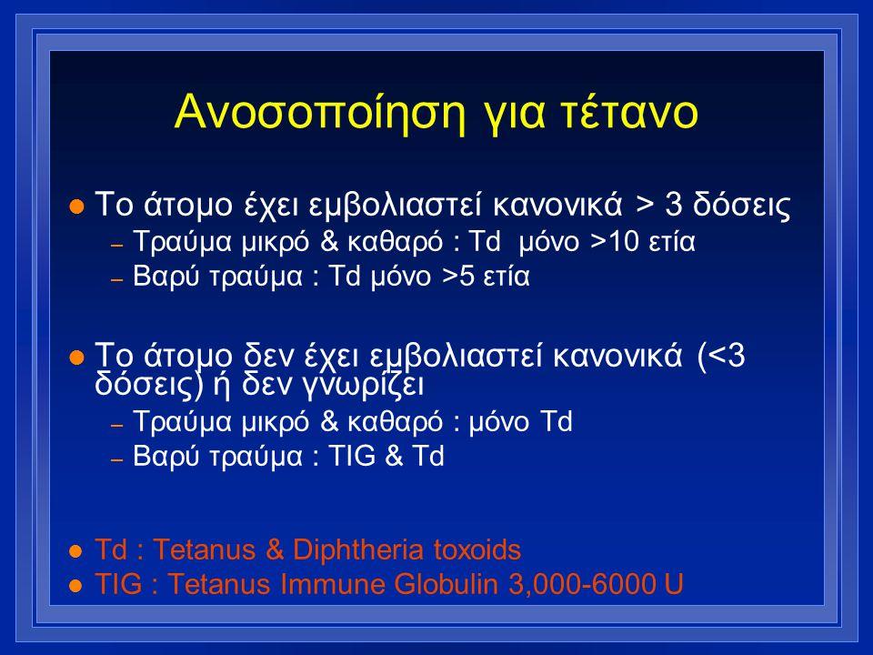 Ανοσοποίηση για τέτανο l Το άτομο έχει εμβολιαστεί κανονικά > 3 δόσεις – Τραύμα μικρό & καθαρό : Td μόνο >10 ετία – Βαρύ τραύμα : Td μόνο >5 ετία l Το