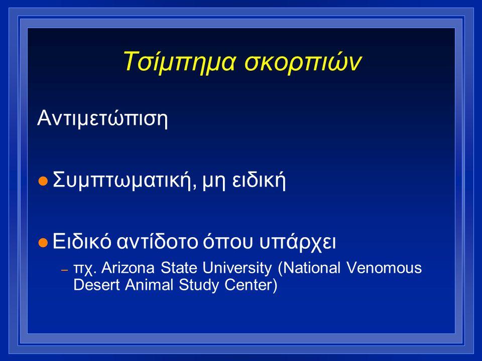 Τσίμπημα σκορπιών Αντιμετώπιση l Συμπτωματική, μη ειδική l Ειδικό αντίδοτο όπου υπάρχει – πχ. Arizona State University (National Venomous Desert Anima