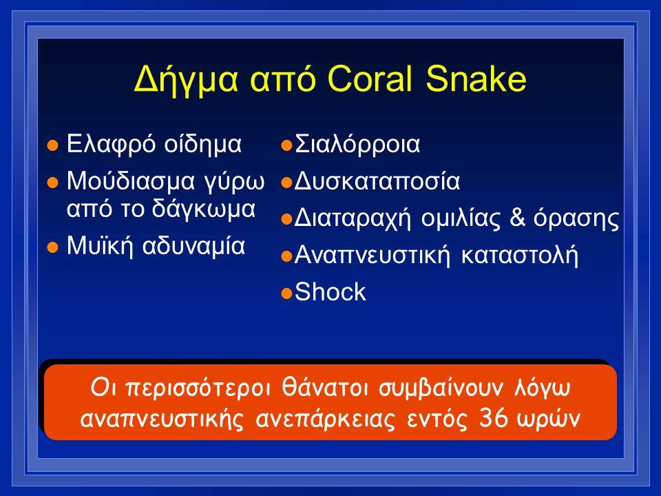 Δήγμα από Coral Snake l Ελαφρό οίδημα l Μούδιασμα γύρω από το δάγκωμα l Μυϊκή αδυναμία l Σιαλόρροια l Δυσκαταποσία l Διαταραχή ομιλίας & όρασης l Αναπ