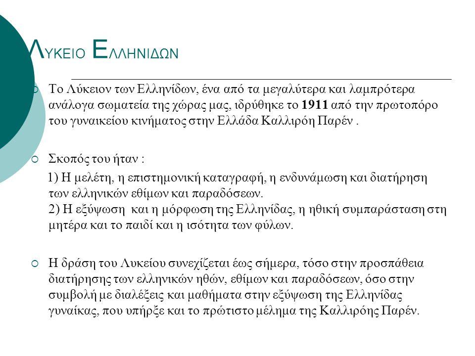 Λ ΥΚΕΙΟ Ε ΛΛΗΝΙΔΩΝ  Το Λύκειον των Ελληνίδων, ένα από τα μεγαλύτερα και λαμπρότερα ανάλογα σωματεία της χώρας μας, ιδρύθηκε το 1911 από την πρωτοπόρο του γυναικείου κινήματος στην Ελλάδα Καλλιρόη Παρέν.