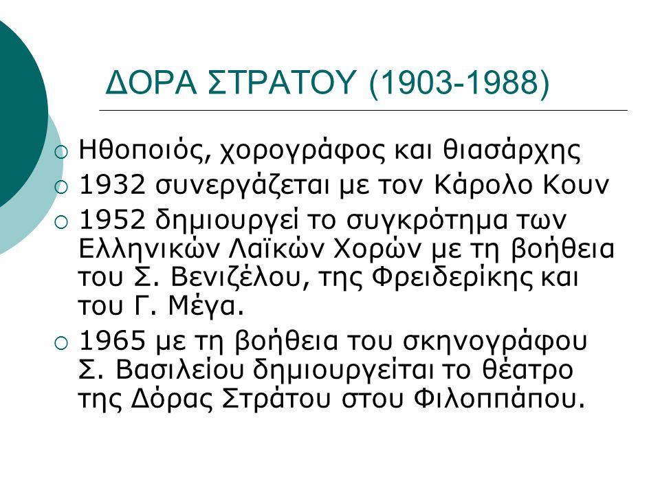 ΔΟΡΑ ΣΤΡΑΤΟΥ (1903-1988)  Ηθοποιός, χορογράφος και θιασάρχης  1932 συνεργάζεται με τον Κάρολο Κουν  1952 δημιουργεί το συγκρότημα των Ελληνικών Λαϊκών Χορών με τη βοήθεια του Σ.