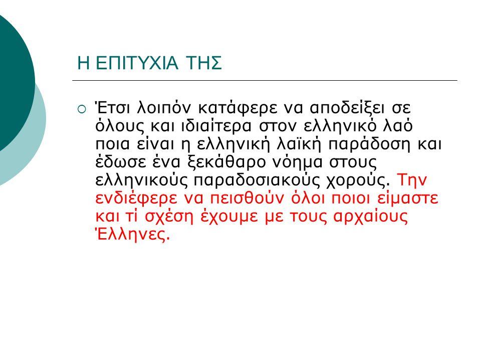 Η ΕΠΙΤΥΧΙΑ ΤΗΣ  Έτσι λοιπόν κατάφερε να αποδείξει σε όλους και ιδιαίτερα στον ελληνικό λαό ποια είναι η ελληνική λαϊκή παράδοση και έδωσε ένα ξεκάθαρο νόημα στους ελληνικούς παραδοσιακούς χορούς.