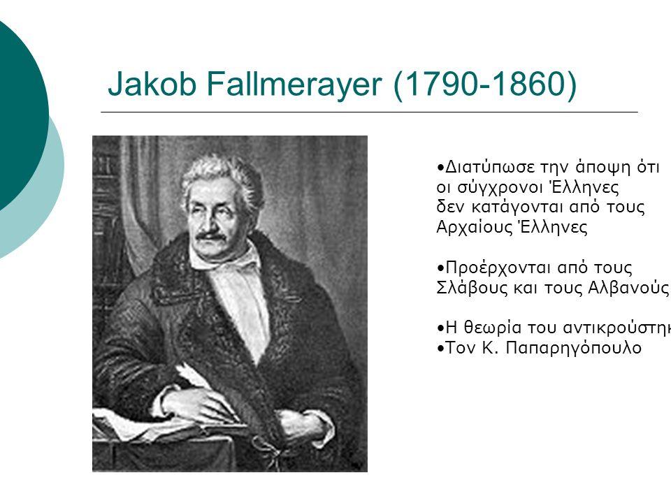 Jakob Fallmerayer (1790-1860) Διατύπωσε την άποψη ότι οι σύγχρονοι Έλληνες δεν κατάγονται από τους Αρχαίους Έλληνες Προέρχονται από τους Σλάβους και τους Αλβανούς Η θεωρία του αντικρούστηκε Τον Κ.