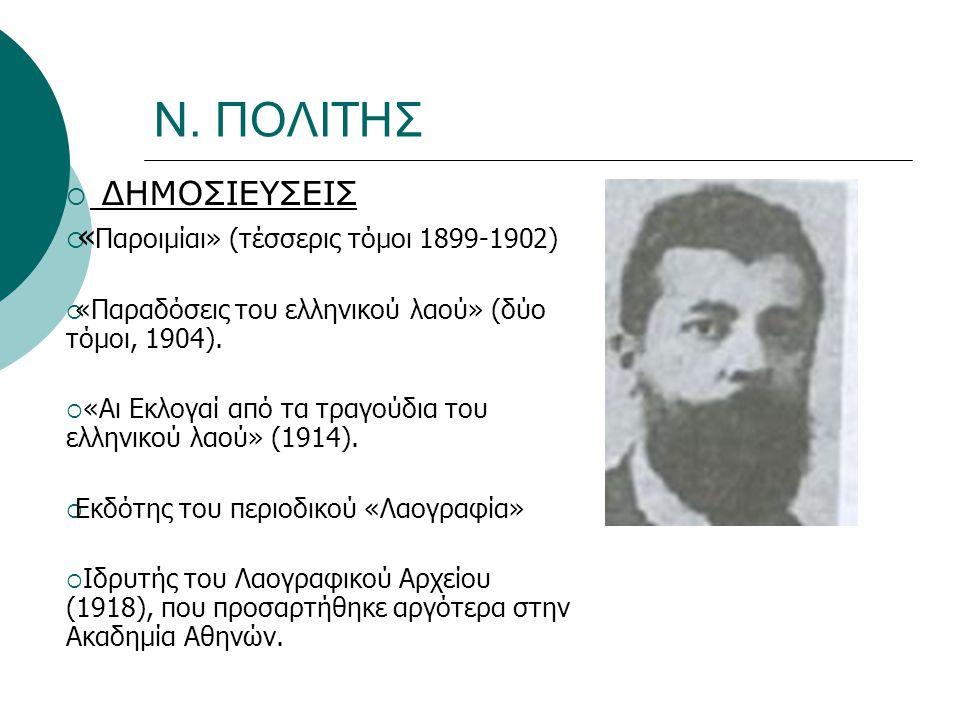 Ν. ΠΟΛΙΤΗΣ  ΔΗΜΟΣΙΕΥΣΕΙΣ  « Παροιμίαι» (τέσσερις τόμοι 1899-1902)  «Παραδόσεις του ελληνικού λαού» (δύο τόμοι, 1904).  «Αι Εκλογαί από τα τραγούδι