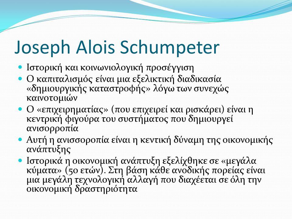 Joseph Alois Schumpeter Ιστορική και κοινωνιολογική προσέγγιση Ο καπιταλισμός είναι μια εξελικτική διαδικασία «δημιουργικής καταστροφής» λόγω των συνεχώς καινοτομιών Ο «επιχειρηματίας» (που επιχειρεί και ρισκάρει) είναι η κεντρική φιγούρα του συστήματος που δημιουργεί ανισορροπία Αυτή η ανισσοροπία είναι η κεντική δύναμη της οικονομικής ανάπτυξης Ιστορικά η οικονομική ανάπτυξη εξελίχθηκε σε «μεγάλα κύματα» (50 ετών).