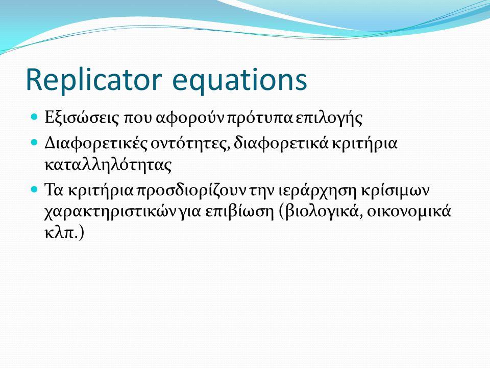Replicator equations Εξισώσεις που αφορούν πρότυπα επιλογής Διαφορετικές οντότητες, διαφορετικά κριτήρια καταλληλότητας Τα κριτήρια προσδιορίζουν την ιεράρχηση κρίσιμων χαρακτηριστικών για επιβίωση (βιολογικά, οικονομικά κλπ.)