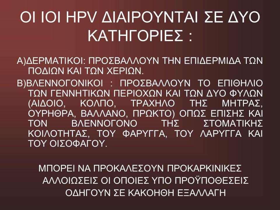 ΟΙ ΙΟΙ HPV ΔΙΑΙΡΟΥΝΤΑΙ ΣΕ ΔΥΟ ΚΑΤΗΓΟΡΙΕΣ : Α)ΔΕΡΜΑΤΙΚΟΙ: ΠΡΟΣΒΑΛΛΟΥΝ ΤΗΝ ΕΠΙΔΕΡΜΙΔΑ ΤΩΝ ΠΟΔΙΩΝ ΚΑΙ ΤΩΝ ΧΕΡΙΩΝ. Β)ΒΛΕΝΝΟΓΟΝΙΚΟΙ : ΠΡΟΣΒΑΛΛΟΥΝ ΤΟ ΕΠΙΘΗΛ