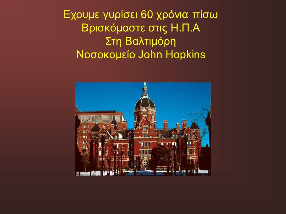 Εχουμε γυρίσει 60 χρόνια πίσω Βρισκόμαστε στις Η.Π.Α Στη Βαλτιμόρη Νοσοκομείο John Hopkins