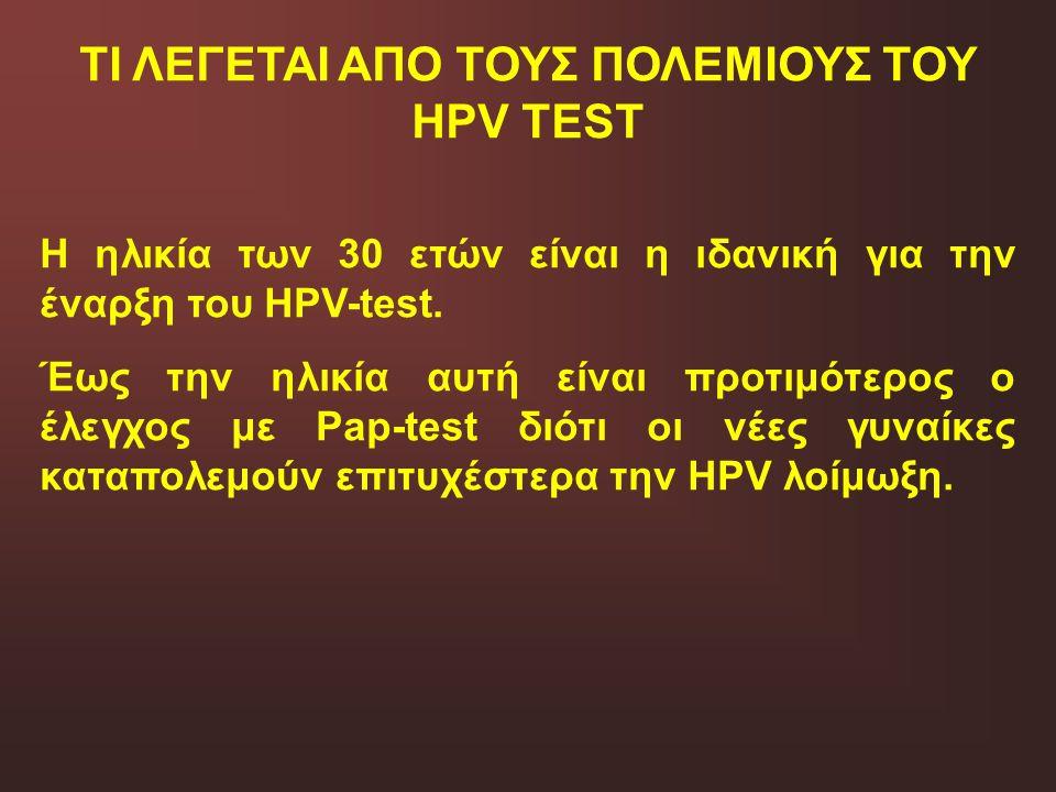 ΤΙ ΛΕΓΕΤΑΙ ΑΠΟ ΤΟΥΣ ΠΟΛΕΜΙΟΥΣ ΤΟΥ HPV TEST Η ηλικία των 30 ετών είναι η ιδανική για την έναρξη του HPV-test. Έως την ηλικία αυτή είναι προτιμότερος ο
