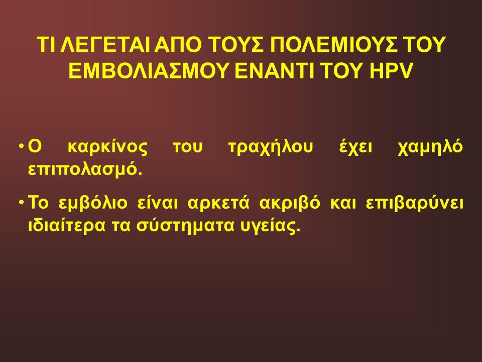 ΤΙ ΛΕΓΕΤΑΙ ΑΠΟ ΤΟΥΣ ΠΟΛΕΜΙΟΥΣ ΤΟΥ ΕΜΒΟΛΙΑΣΜΟΥ ΕΝΑΝΤΙ ΤΟΥ HPV Ο καρκίνος του τραχήλου έχει χαμηλό επιπολασμό. Το εμβόλιο είναι αρκετά ακριβό και επιβαρ