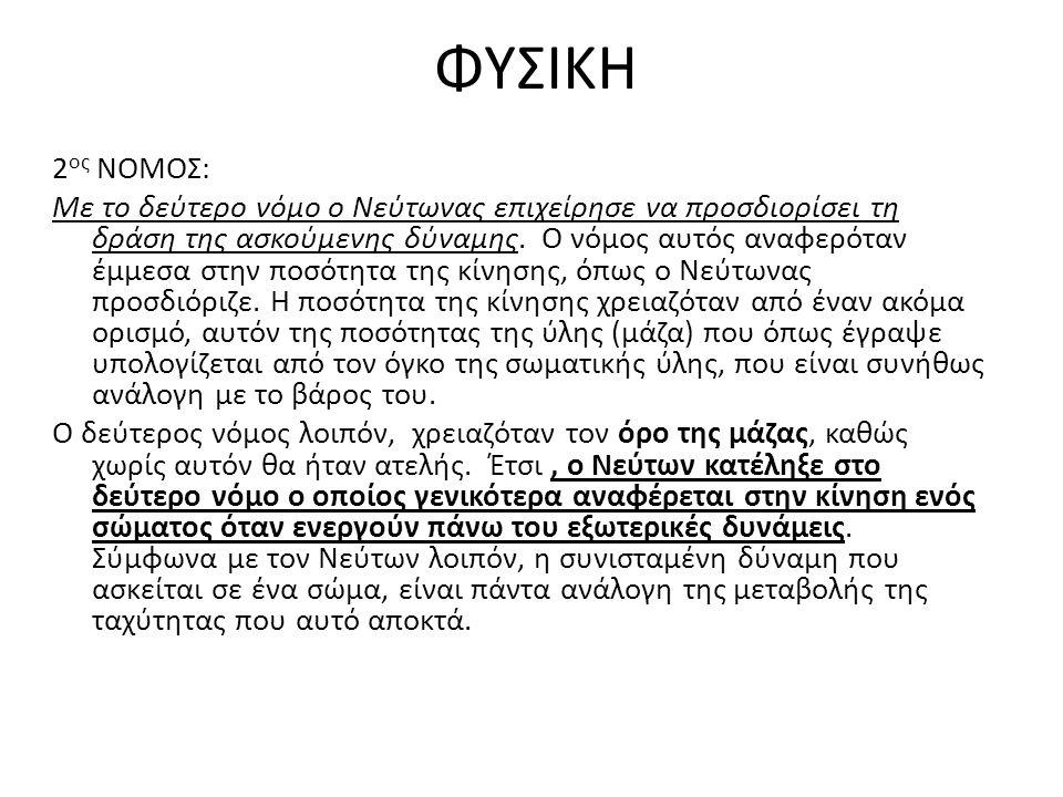 ΦΥΣΙΚΗ 2 ος ΝΟΜΟΣ: Με το δεύτερο νόμο ο Νεύτωνας επιχείρησε να προσδιορίσει τη δράση της ασκούμενης δύναμης. Ο νόμος αυτός αναφερόταν έμμεσα στην ποσό