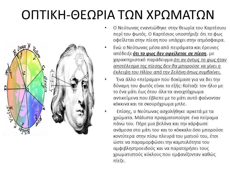 ΟΠΤΙΚΗ-ΘΕΩΡΙΑ ΤΩΝ ΧΡΩΜΑΤΩΝ Ο Νεύτωνας εναντιώθηκε στην θεωρία του Καρτέσιου περί του φωτός. Ο Καρτέσιος υποστήριζε ότι το φως οφείλεται στην πίεση που