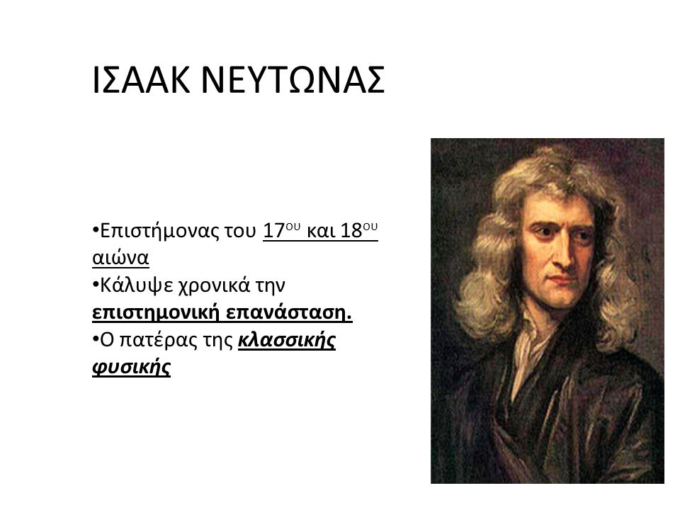 ΒΑΣΙΚΕΣ ΠΛΗΡΟΦΟΡΙΕΣ Γέννηση: 25/12/1642 Θάνατος: 1727 (84 ετών), Κένσινγκτον Αγγλία Κατοικία: Αγγλία Εθνικότητα: Άγγλος Ερευνητικός Τομέας: Φυσική, Μαθηματικά, αστρονομία, Αλχημεία, Μηχανική, Θεολογία Ίδρυμα Εργασίας: Πανεπιστήμιο του Κέιμπριτζ Σπουδές: Πανεπιστήμιο του Κέιμπριτζ Γνωστός για: 3 Νόμοι του Νεύτωνα, Νόμος της παγκόσμιας Έλξης,Οπτική – θεωρία Χρωμάτων, Τετραγωνισμός,Θεώρημα Λογισμού, Νευτώνεια Μηχανική, Κατασκευές (κατοπτρικό τηλεσκόπιο), Θεολογικές αναζητήσεις, Πειραματισμός στο τομέα της Αλχημείας