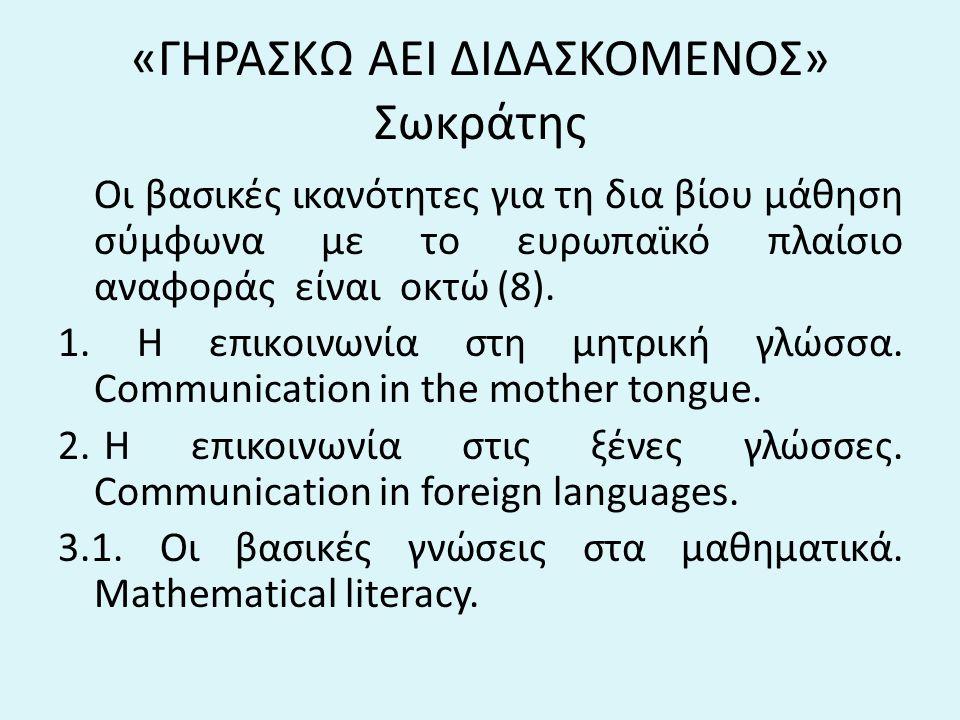 «ΓΗΡΑΣΚΩ ΑΕΙ ΔΙΔΑΣΚΟΜΕΝΟΣ» Σωκράτης Οι βασικές ικανότητες για τη δια βίου μάθηση σύμφωνα με το ευρωπαϊκό πλαίσιο αναφοράς είναι οκτώ (8). 1. Η επικοιν
