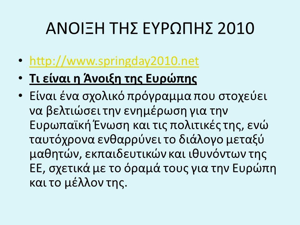 ΑΝΟΙΞΗ ΤΗΣ ΕΥΡΩΠΗΣ 2010 http://www.springday2010.net Tι είναι η Άνοιξη της Ευρώπης Είναι ένα σχολικό πρόγραμμα που στοχεύει να βελτιώσει την ενημέρωση