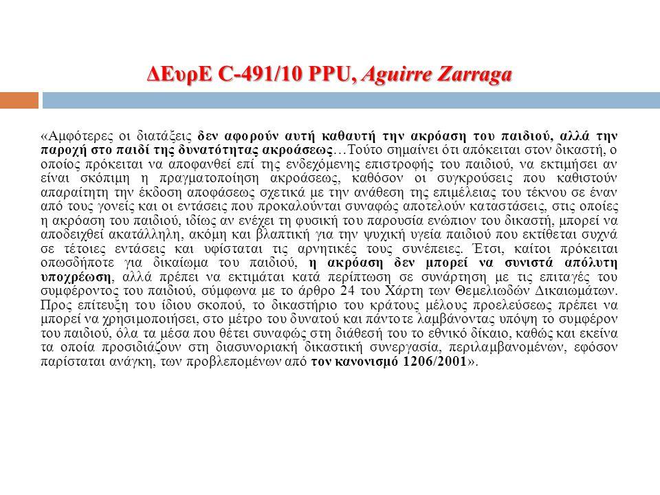 ΔΕυρΕ C-491/10 PPU, Aguirre Zarraga «Αμφότερες οι διατάξεις δεν αφορούν αυτή καθαυτή την ακρόαση του παιδιού, αλλά την παροχή στο παιδί της δυνατότητας ακροάσεως…Τούτο σημαίνει ότι απόκειται στον δικαστή, ο οποίος πρόκειται να αποφανθεί επί της ενδεχόμενης επιστροφής του παιδιού, να εκτιμήσει αν είναι σκόπιμη η πραγματοποίηση ακροάσεως, καθόσον οι συγκρούσεις που καθιστούν απαραίτητη την έκδοση αποφάσεως σχετικά με την ανάθεση της επιμέλειας του τέκνου σε έναν από τους γονείς και οι εντάσεις που προκαλούνται συναφώς αποτελούν καταστάσεις, στις οποίες η ακρόαση του παιδιού, ιδίως αν ενέχει τη φυσική του παρουσία ενώπιον του δικαστή, μπορεί να αποδειχθεί ακατάλληλη, ακόμη και βλαπτική για την ψυχική υγεία παιδιού που εκτίθεται συχνά σε τέτοιες εντάσεις και υφίσταται τις αρνητικές τους συνέπειες.