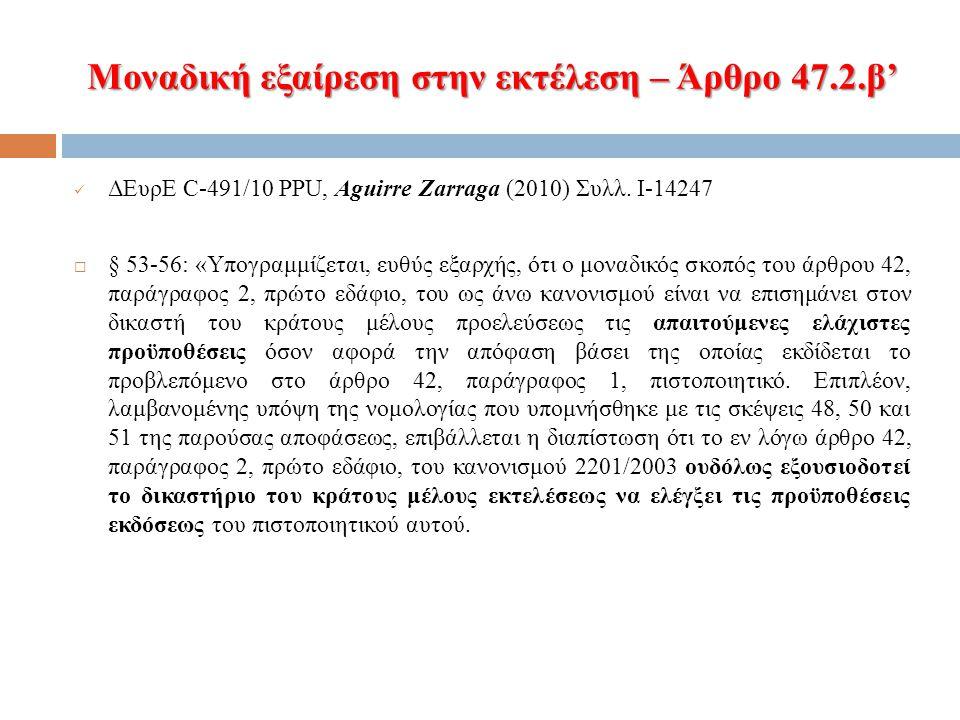 Μοναδική εξαίρεση στην εκτέλεση – Άρθρο 47.2.β' ΔΕυρΕ C-491/10 PPU, Aguirre Zarraga (2010) Συλλ. I-14247  § 53-56: «Υπογραμμίζεται, ευθύς εξαρχής, ότ