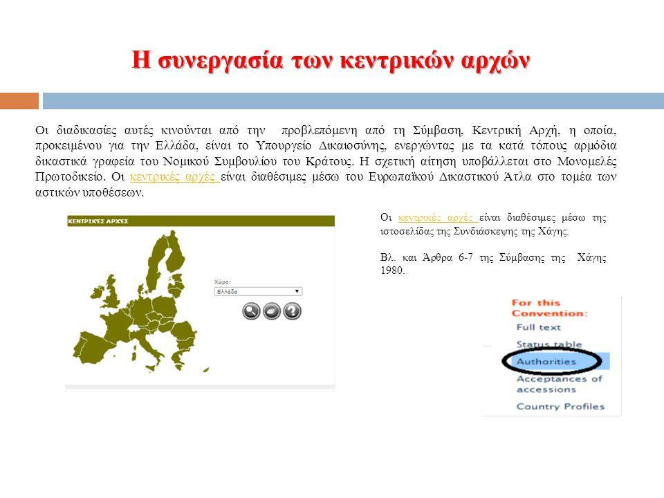 Η συνεργασία των κεντρικών αρχών Οι διαδικασίες αυτές κινούνται από την προβλεπόμενη από τη Σύμβαση, Κεντρική Αρχή, η οποία, προκειμένου για την Ελλάδα, είναι το Υπουργείο Δικαιοσύνης, ενεργώντας με τα κατά τόπους αρμόδια δικαστικά γραφεία του Νομικού Συμβουλίου του Κράτους.