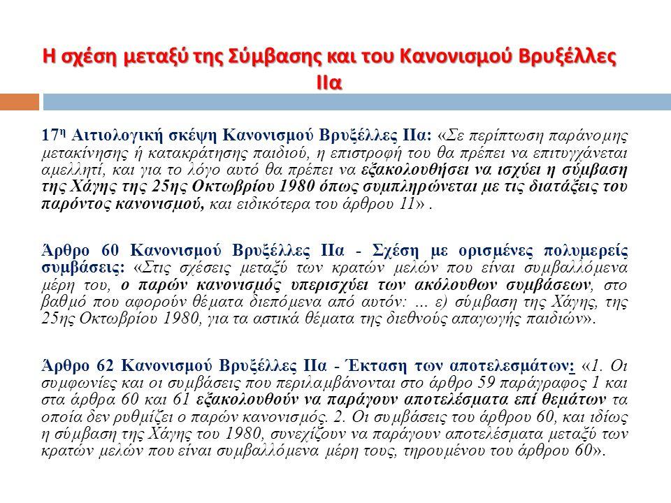 Η σχέση μεταξύ της Σύμβασης και του Κανονισμού Βρυξέλλες ΙΙα 17 η Αιτιολογική σκέψη Κανονισμού Βρυξέλλες ΙΙα: «Σε περίπτωση παράνοµης µετακίνησης ή κα