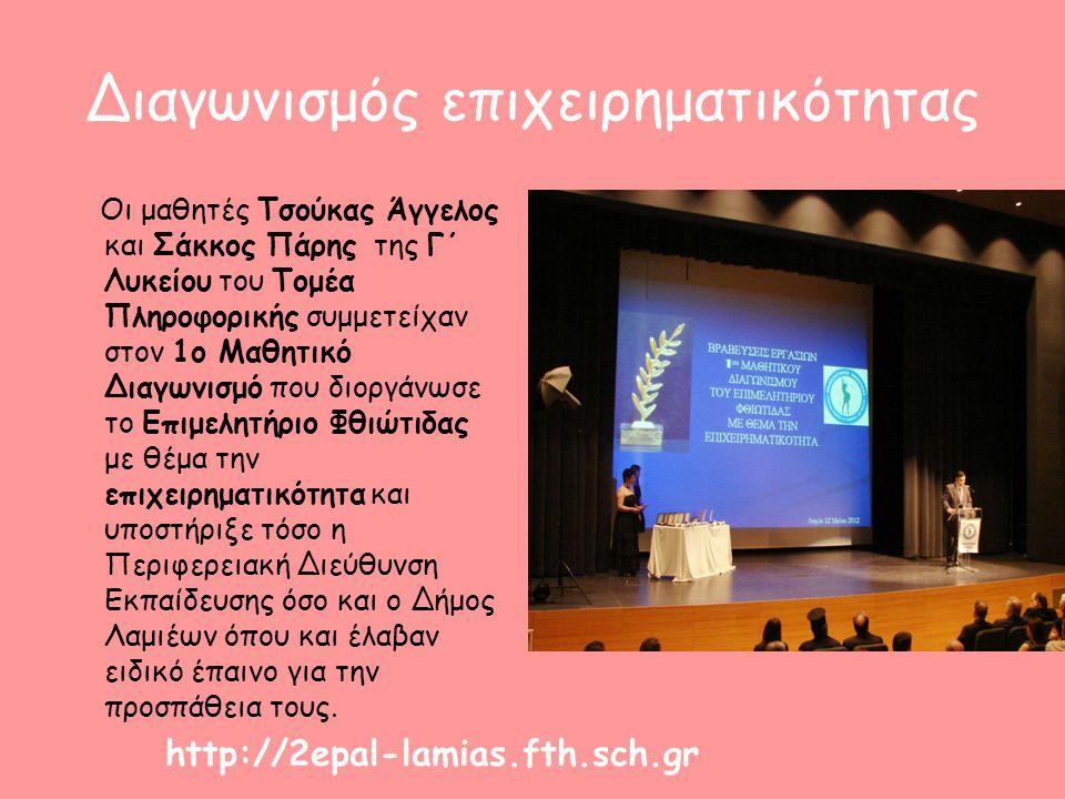 Διαγωνισμός επιχειρηματικότητας Οι μαθητές Τσούκας Άγγελος και Σάκκος Πάρης της Γ΄ Λυκείου του Τομέα Πληροφορικής συμμετείχαν στον 1ο Μαθητικό Διαγωνισμό που διοργάνωσε το Επιμελητήριο Φθιώτιδας με θέμα την επιχειρηματικότητα και υποστήριξε τόσο η Περιφερειακή Διεύθυνση Εκπαίδευσης όσο και ο Δήμος Λαμιέων όπου και έλαβαν ειδικό έπαινο για την προσπάθεια τους.