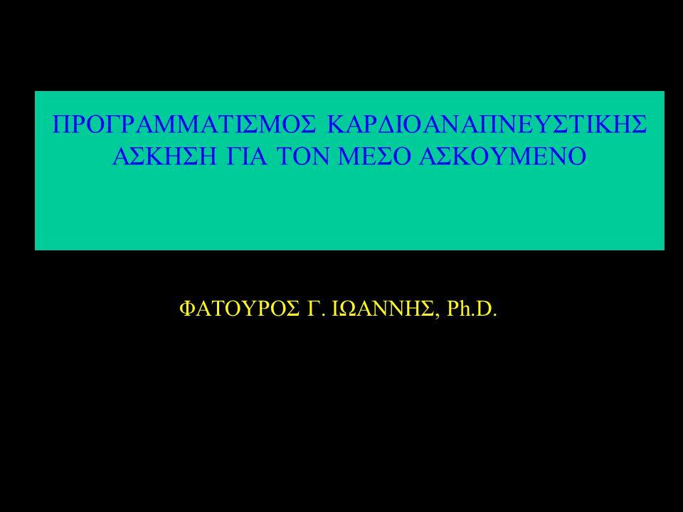 ΠΡΟΓΡΑΜΜΑΤΙΣΜΟΣ ΚΑΡΔΙΟΑΝΑΠΝΕΥΣΤΙΚΗΣ ΑΣΚΗΣΗ ΓΙΑ ΤΟΝ ΜΕΣΟ ΑΣΚΟΥΜΕΝΟ ΦΑΤΟΥΡΟΣ Γ. ΙΩΑΝΝΗΣ, Ph.D.