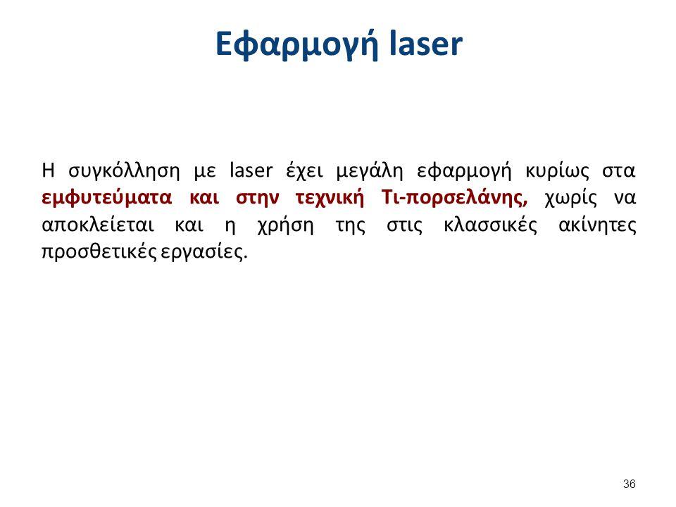 Εφαρμογή laser Η συγκόλληση με laser έχει μεγάλη εφαρμογή κυρίως στα εμφυτεύματα και στην τεχνική Τι-πορσελάνης, χωρίς να αποκλείεται και η χρήση της