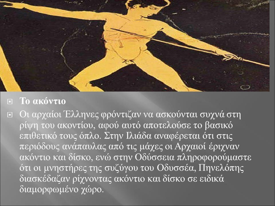  Το ακόντιο  Οι αρχαίοι Έλληνες φρόντιζαν να ασκούνται συχνά στη ρίψη του ακοντίου, αφού αυτό αποτελούσε το βασικό επιθετικό τους όπλο. Στην Ιλιάδα