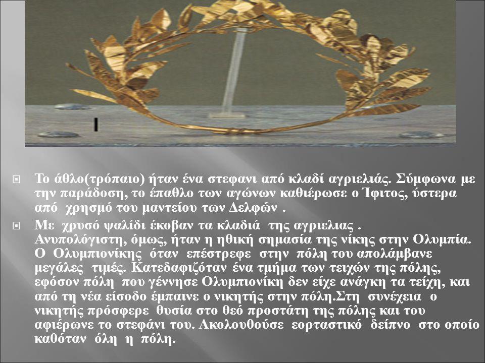  Το άθλο ( τρόπαιο ) ήταν ένα στεφανι από κλαδί αγριελιάς. Σύμφωνα με την παράδοση, το έπαθλο των αγώνων καθιέρωσε ο Ίφιτος, ύστερα από χρησμό του μα