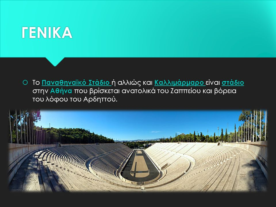 ΓΕΝΙΚΑ  Το Παναθηναϊκό Στάδιο ή αλλιώς και Καλλιμάρμαρο είναι στάδιο στην Αθήνα που βρίσκεται ανατολικά του Ζαππείου και βόρεια του λόφου του Αρδηττο