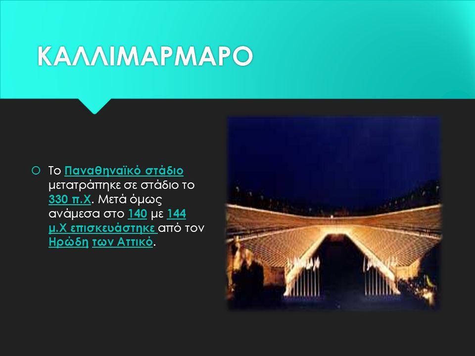 ΚΑΛΛΙΜΑΡΜΑΡΟ  Το Παναθηναϊκό στάδιο μετατράπηκε σε στάδιο το 330 π.Χ. Μετά όμως ανάμεσα στο 140 με 144 μ.Χ επισκευάστηκε από τον Ηρώδη των Αττικό.