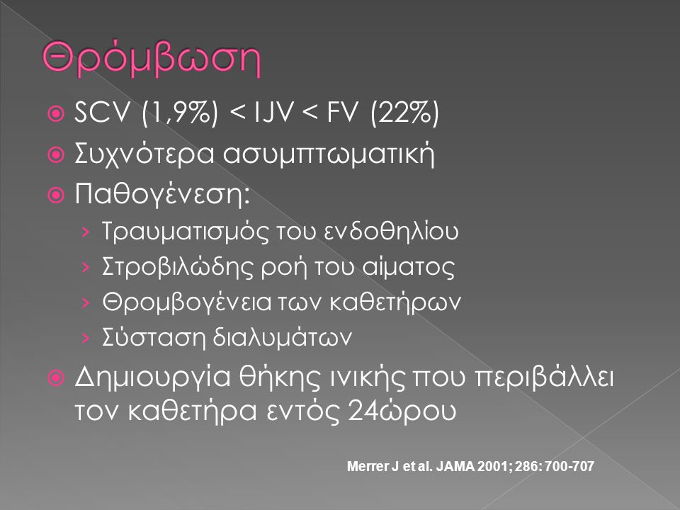  SCV (1,9%) < IJV < FV (22%)  Συχνότερα ασυμπτωματική  Παθογένεση: › Τραυματισμός του ενδοθηλίου › Στροβιλώδης ροή του αίματος › Θρομβογένεια των κ