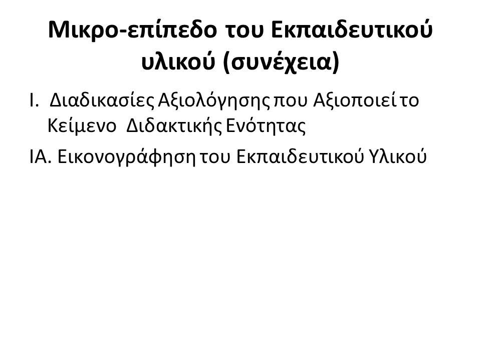 Μικρο-επίπεδο του Εκπαιδευτικού υλικού (συνέχεια) Ι. Διαδικασίες Αξιολόγησης που Αξιοποιεί το Κείμενο Διδακτικής Ενότητας ΙΑ. Εικονογράφηση του Εκπαιδ