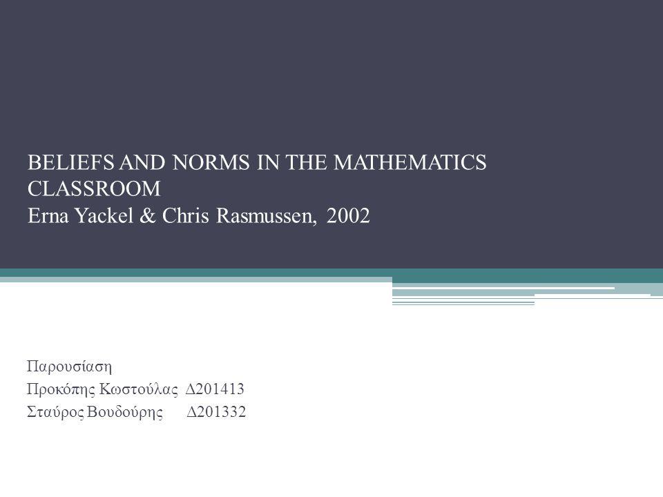 Εισαγωγή Στόχος της μελέτης Να καταδειχθεί ότι μέσω του συσχετισμού κοινωνιολογικών και ψυχολογικών παραμέτρων μπορούμε να εξηγήσουμε τις μεταβολές στις πεποιθήσεις των φοιτητών μιας τάξης μαθηματικών και να μελετηθεί ο συσχετισμός–αλληλεπίδραση των παραπάνω αντιλήψεων με τους κοινωνικούς (social norms) και κοινωνικο–μαθηματικούς (socio – mathematical norms) κανόνες λειτουργίας της τάξης.