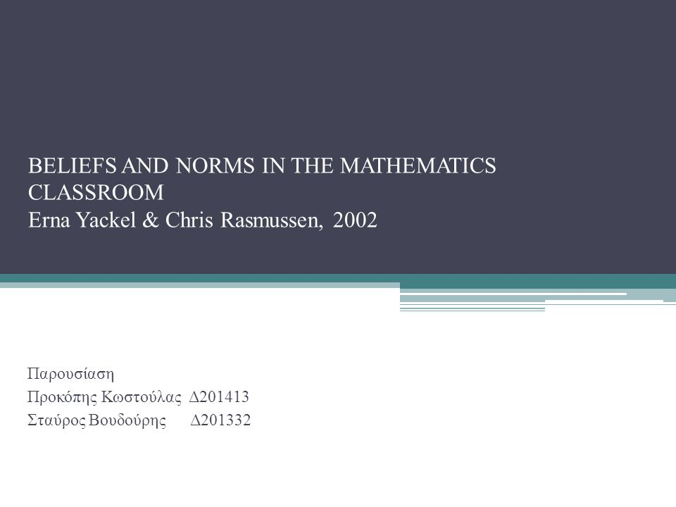 BELIEFS AND NORMS IN THE MATHEMATICS CLASSROOM Erna Yackel & Chris Rasmussen, 2002 Παρουσίαση Προκόπης Κωστούλας Δ201413 Σταύρος Βουδούρης Δ201332