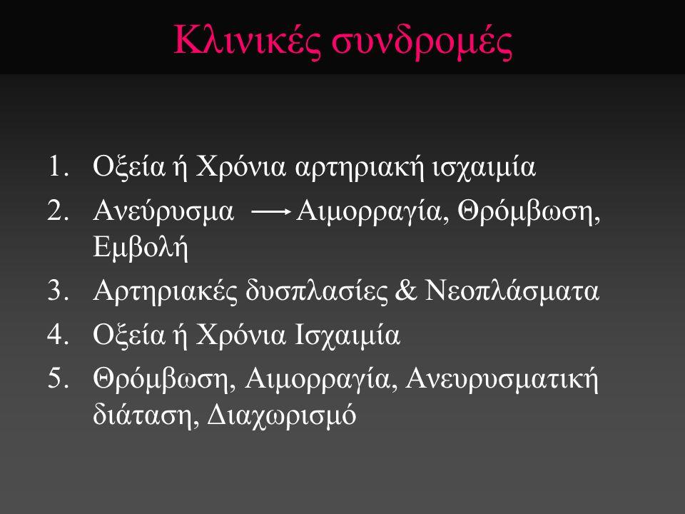 Κλινικές συνδρομές 1.Οξεία ή Χρόνια αρτηριακή ισχαιμία 2.Ανεύρυσμα Αιμορραγία, Θρόμβωση, Εμβολή 3.Αρτηριακές δυσπλασίες & Νεοπλάσματα 4.Οξεία ή Χρόνια