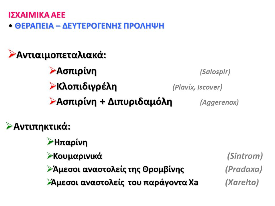  Αντιαιμοπεταλιακά:  Ασπιρίνη  Ασπιρίνη (Salospir)  Κλοπιδιγρέλη  Κλοπιδιγρέλη (Plavix, Iscover)  Ασπιρίνη + Διπυριδαμόλη  Ασπιρίνη + Διπυριδαμ