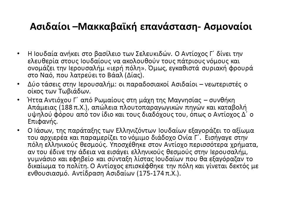 Ασιδαίοι –Μακκαβαϊκή επανάσταση- Ασμοναίοι Η Ιουδαία ανήκει στο βασίλειο των Σελευκιδών. Ο Αντίοχος Γ΄ δίνει την ελευθερία στους Ιουδαίους να ακολουθο