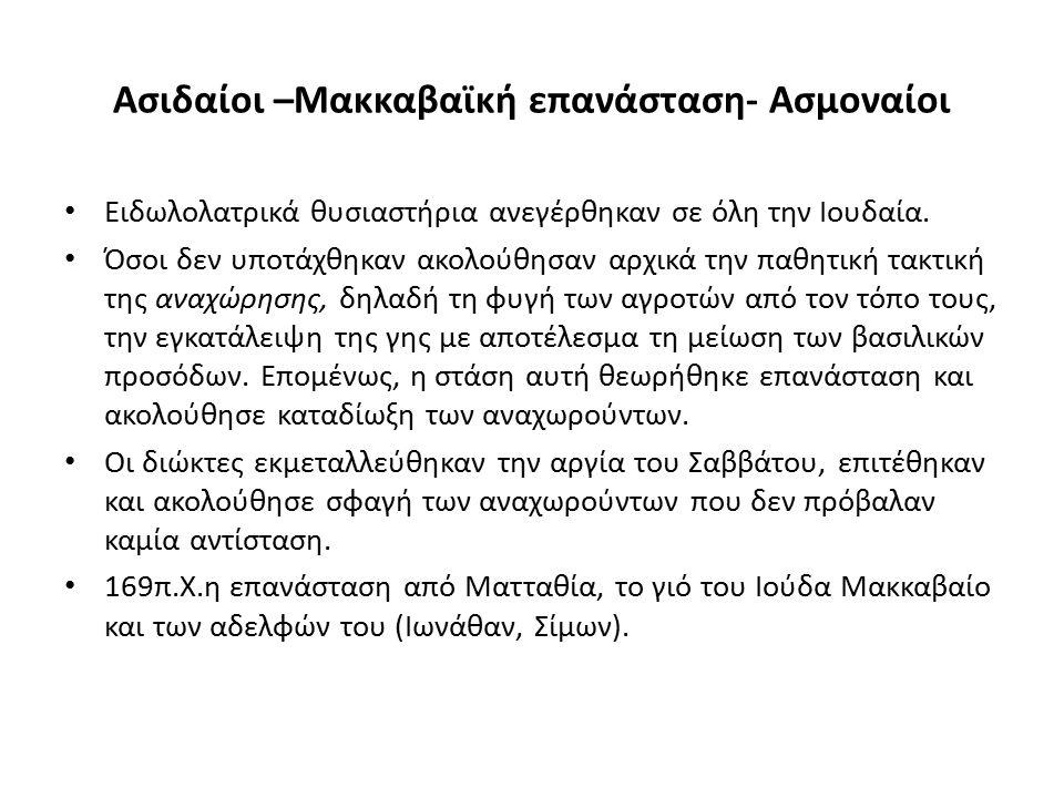 Ασιδαίοι –Μακκαβαϊκή επανάσταση- Ασμοναίοι Ειδωλολατρικά θυσιαστήρια ανεγέρθηκαν σε όλη την Ιουδαία. Όσοι δεν υποτάχθηκαν ακολούθησαν αρχικά την παθητ