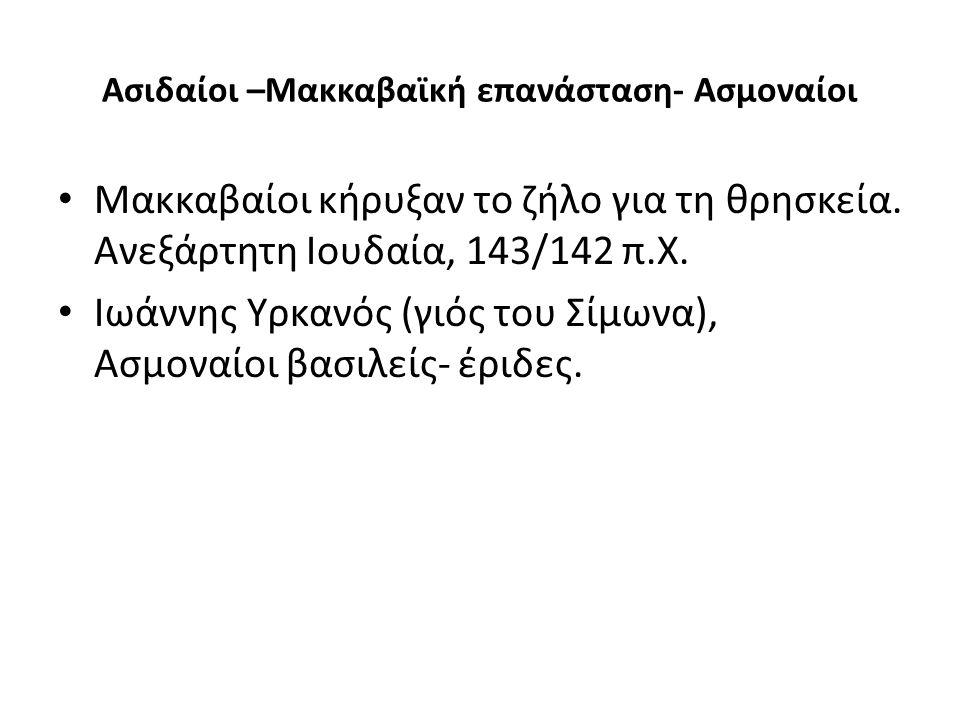 Ασιδαίοι –Μακκαβαϊκή επανάσταση- Ασμοναίοι Μακκαβαίοι κήρυξαν το ζήλο για τη θρησκεία. Ανεξάρτητη Ιουδαία, 143/142 π.Χ. Ιωάννης Υρκανός (γιός του Σίμω