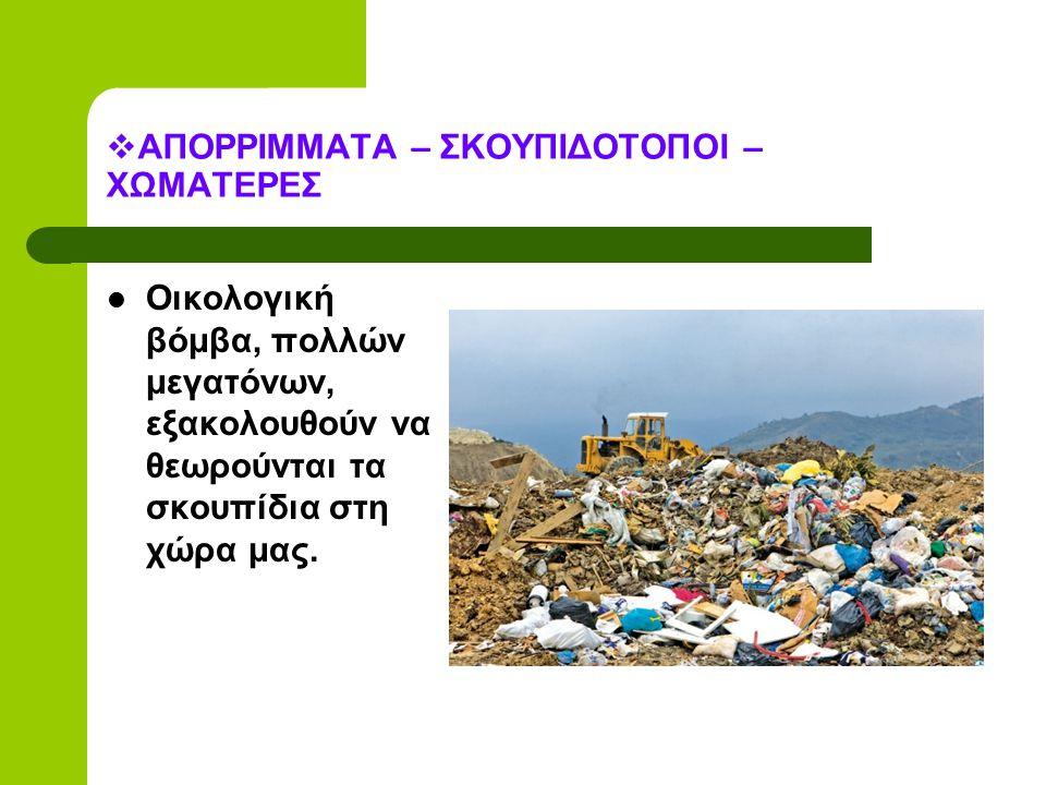  ΑΠΟΡΡΙΜΜΑΤΑ – ΣΚΟΥΠΙΔΟΤΟΠΟΙ – ΧΩΜΑΤΕΡΕΣ Οικολογική βόμβα, πολλών μεγατόνων, εξακολουθούν να θεωρούνται τα σκουπίδια στη χώρα μας.