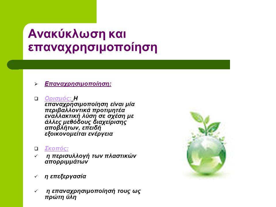 Ανακύκλωση και επαναχρησιμοποίηση  Επαναχρησιμοποίηση:  Ορισμός: Η επαναχρησιμοποίηση είναι μία περιβαλλοντικά προτιμητέα εναλλακτική λύση σε σχέση