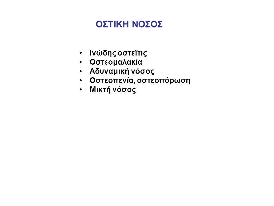 ΟΣΤΙΚΗ ΝΟΣΟΣ Ινώδης οστεϊτις Οστεομαλακία Αδυναμική νόσος Οστεοπενία, οστεοπόρωση Μικτή νόσος