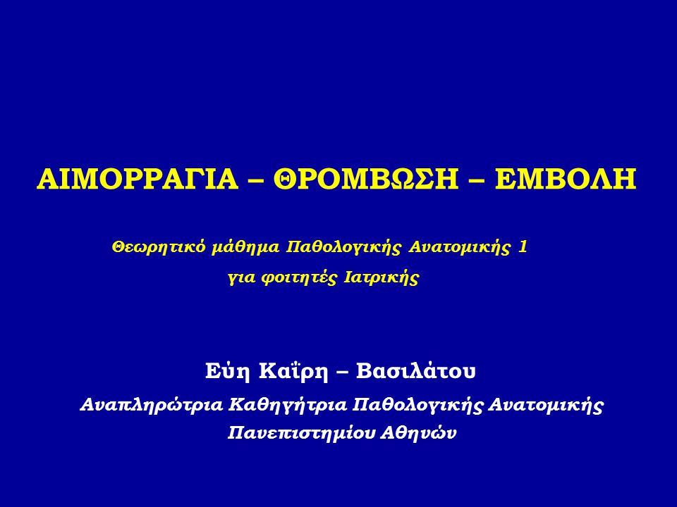 ΑΙΜΟΡΡΑΓΙΑ – ΘΡΟΜΒΩΣΗ – ΕΜΒΟΛΗ Εύη Καΐρη – Βασιλάτου Αναπληρώτρια Καθηγήτρια Παθολογικής Ανατομικής Πανεπιστημίου Αθηνών Θεωρητικό μάθημα Παθολογικής