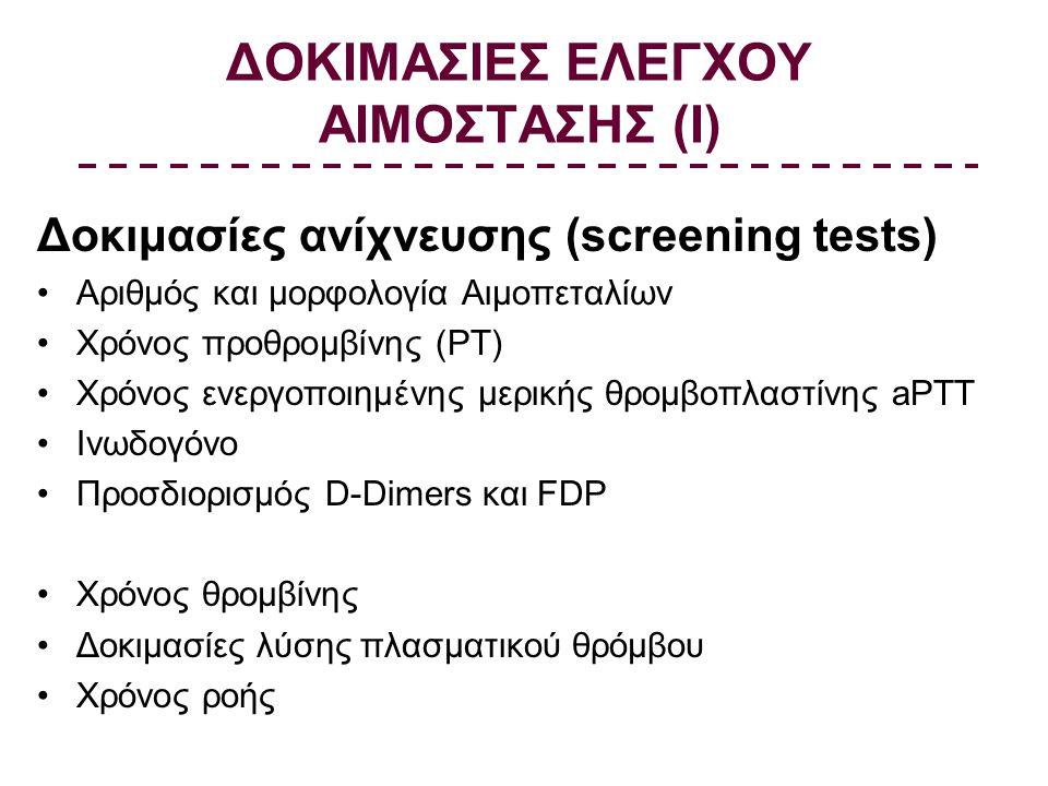 ΔΟΚΙΜΑΣΙΕΣ ΕΛΕΓΧΟΥ ΑΙΜΟΣΤΑΣΗΣ (Ι) Δοκιμασίες ανίχνευσης (screening tests) Αριθμός και μορφολογία Αιμοπεταλίων Χρόνος προθρομβίνης (PT) Χρόνος ενεργοποιημένης μερικής θρομβοπλαστίνης aPTT Ινωδογόνο Προσδιορισμός D-Dimers και FDP Χρόνος θρομβίνης Δοκιμασίες λύσης πλασματικού θρόμβου Χρόνος ροής