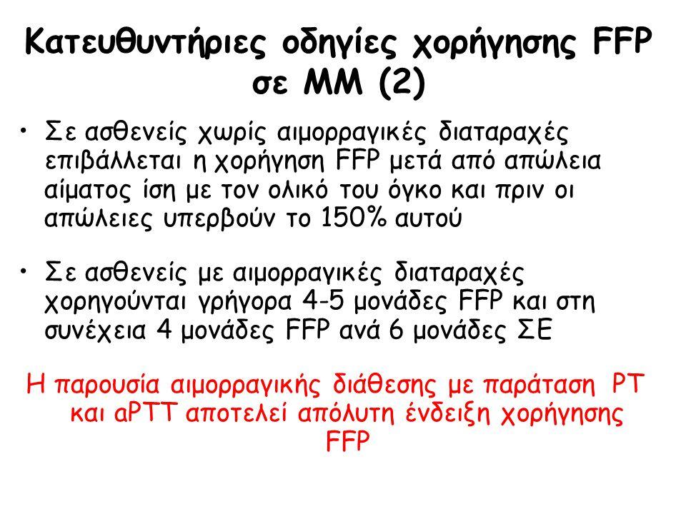 Κατευθυντήριες οδηγίες χορήγησης FFP σε ΜΜ (2) Σε ασθενείς χωρίς αιμορραγικές διαταραχές επιβάλλεται η χορήγηση FFP μετά από απώλεια αίματος ίση με τον ολικό του όγκο και πριν οι απώλειες υπερβούν το 150% αυτού Σε ασθενείς με αιμορραγικές διαταραχές χορηγούνται γρήγορα 4-5 μονάδες FFP και στη συνέχεια 4 μονάδες FFP ανά 6 μονάδες ΣΕ Η παρουσία αιμορραγικής διάθεσης με παράταση PT και aPTT αποτελεί απόλυτη ένδειξη χορήγησης FFP