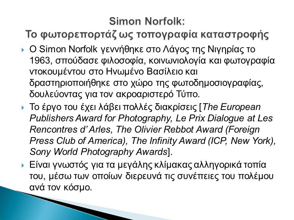  Ο Simon Norfolk γεννήθηκε στο Λάγος της Νιγηρίας το 1963, σπούδασε φιλοσοφία, κοινωνιολογία και φωτογραφία ντοκουμέντου στο Ηνωμένο Βασίλειο και δραστηριοποιήθηκε στο χώρο της φωτοδημοσιογραφίας, δουλεύοντας για τον ακροαριστερό Τύπο.