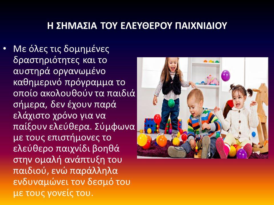 Η ΣΗΜΑΣΙΑ ΤΟΥ ΕΛΕΥΘΕΡΟΥ ΠΑΙΧΝΙΔΙΟΥ Με όλες τις δομημένες δραστηριότητες και το αυστηρά οργανωμένο καθημερινό πρόγραμμα το οποίο ακολουθούν τα παιδιά σήμερα, δεν έχουν παρά ελάχιστο χρόνο για να παίξουν ελεύθερα.
