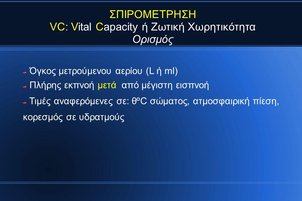 ΣΠΙΡΟΜΕΤΡΗΣΗ VC: Vital Capacity ή Ζωτική Χωρητικότητα Ορισμός Όγκος μετρούμενου αερίου (L ή ml) Πλήρης εκπνοή μετά από μέγιστη εισπνοή Τιμές αναφερόμενες σε: θ ο C σώματος, ατμοσφαιρική πίεση, κορεσμός σε υδρατμούς